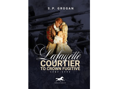 Histria Books Announces the Release of Lafayette: Courtier to Crown Fugitive, 1757-1777 by Bestselling Author S.P. Grogan