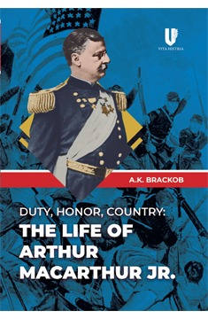 Histria Books Announces the Release of Duty, Honor, Country:  The Life of Arthur MacArthur, Jr. by A.K. Brackob