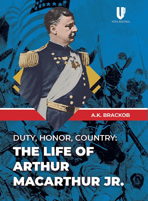 Duty, Honor, Country: The Life of Arthur MacArthur, Jr. by A.K. Brackob